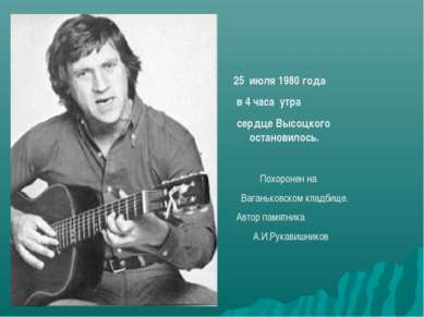 июля 1980 года в 4 часа утра сердце Высоцкого остановилось. Похоронен на Вага...