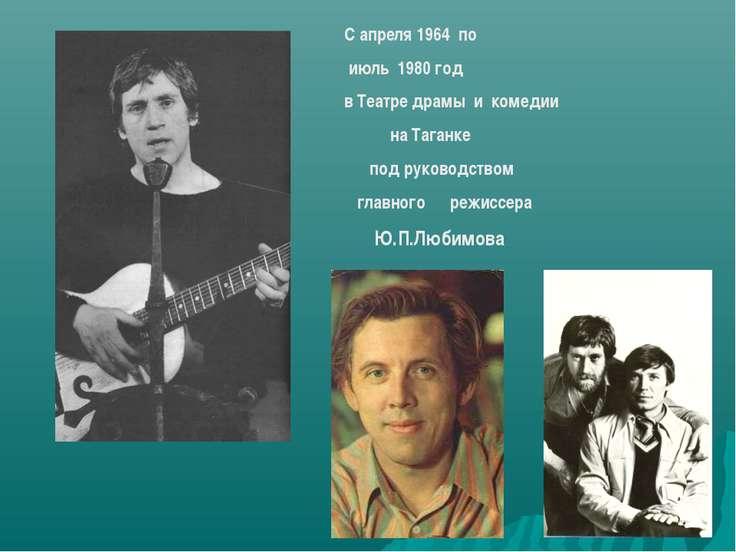 С апреля 1964 по июль 1980 год в Театре драмы и комедии на Таганке под руково...