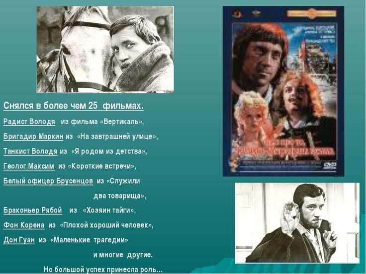 Снялся в более чем 25 фильмах. Радист Володя из фильма «Вертикаль», Бригадир ...