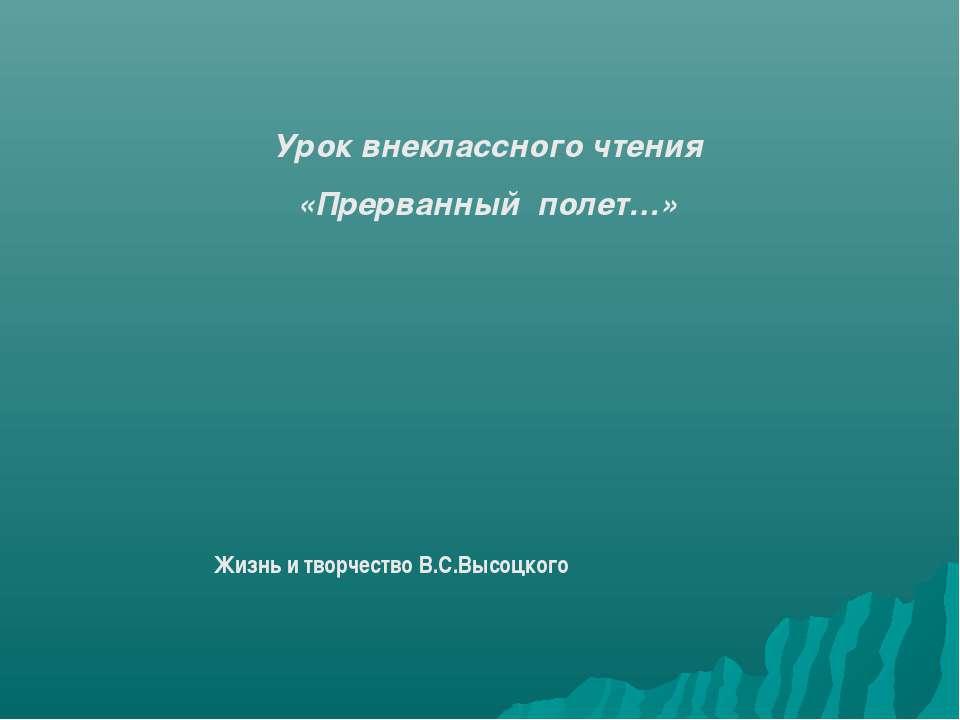 Урок внеклассного чтения «Прерванный полет…» Жизнь и творчество В.С.Высоцкого