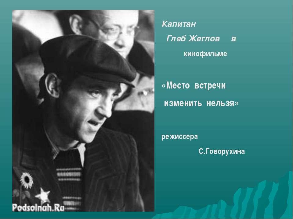 Капитан Глеб Жеглов в кинофильме «Место встречи изменить нельзя» режиссера С....