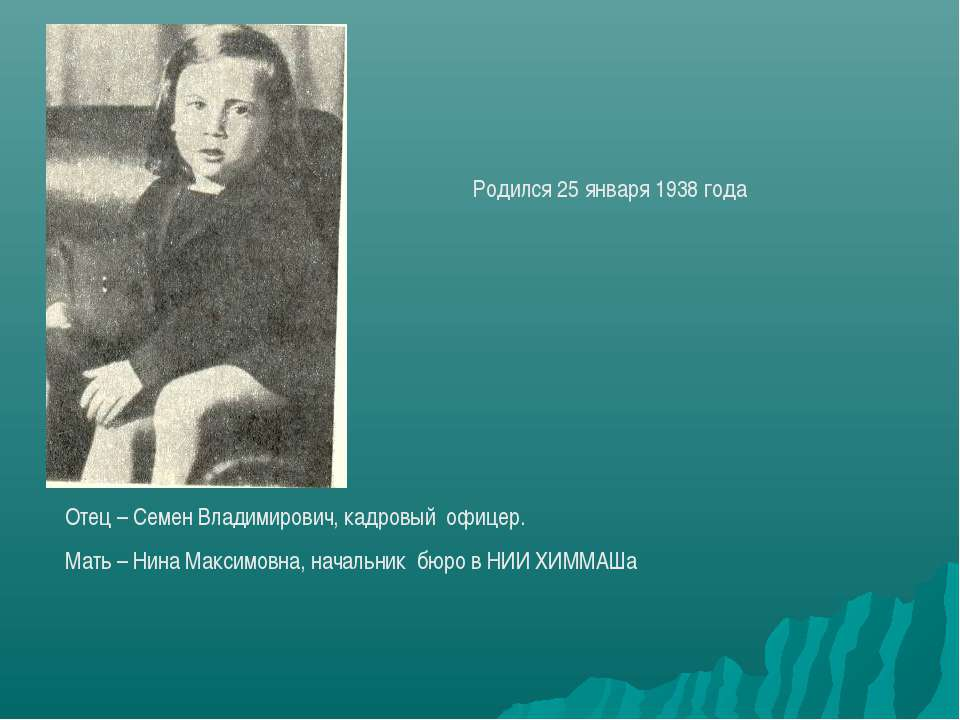 Родился 25 января 1938 года Отец – Семен Владимирович, кадровый офицер. Мать ...