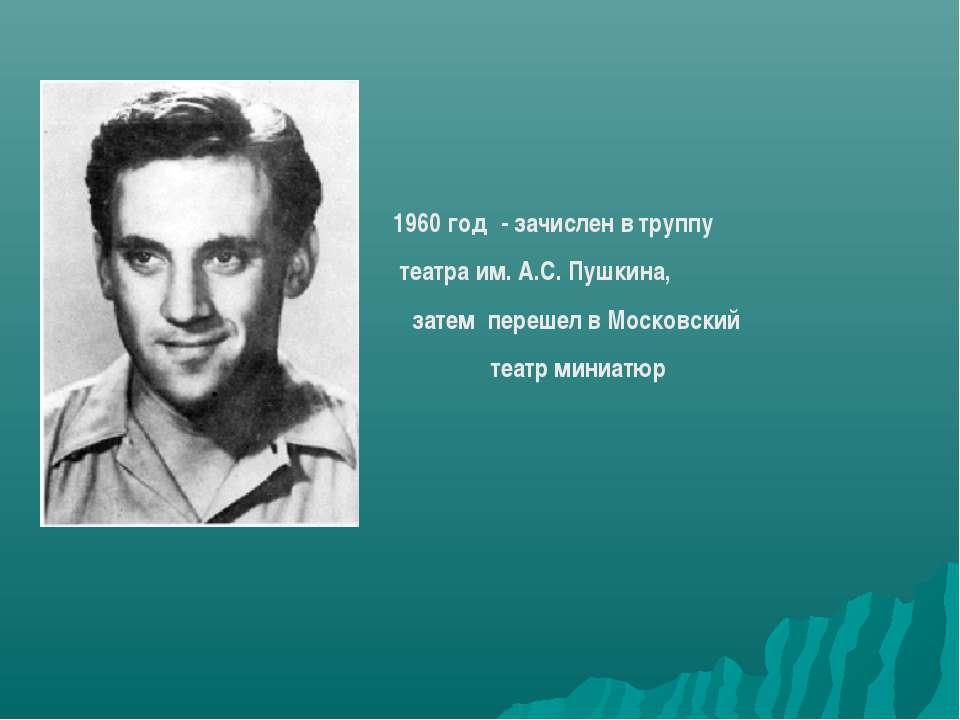 1960 год - зачислен в труппу театра им. А.С. Пушкина, затем перешел в Московс...