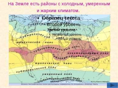 На Земле есть районы с холодным, умеренным и жарким климатом.