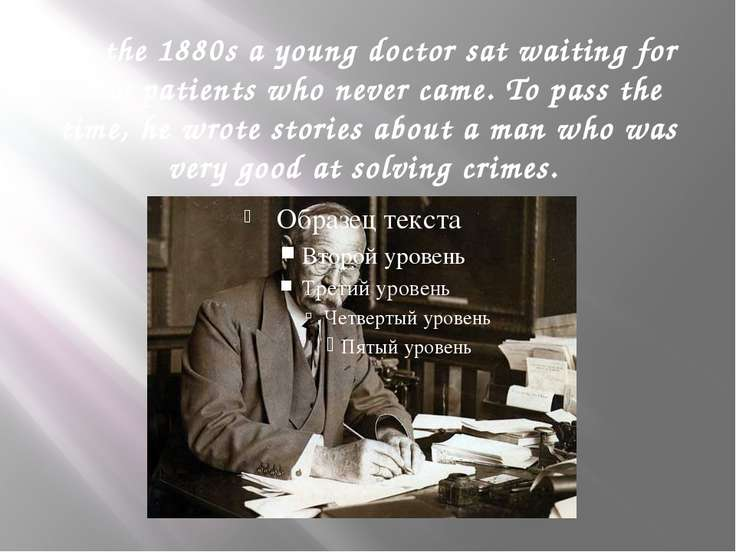 In the 1880s a young doctor sat waiting for new patients who never came. To p...