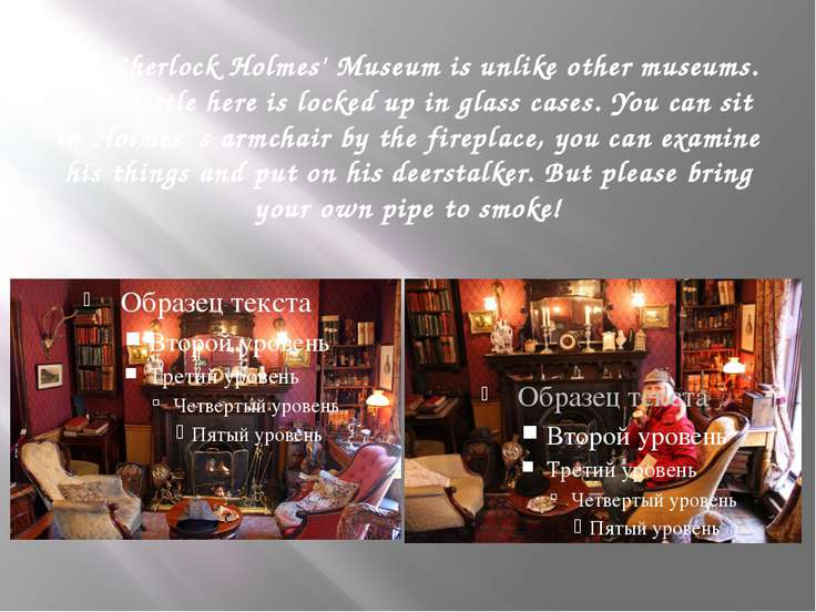 The Sherlock Holmes' Museum is unlike other museums. Very little here is lock...