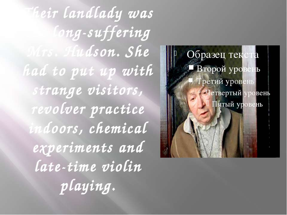 Their landlady was the long-suffering Mrs. Hudson. She had to put up with str...