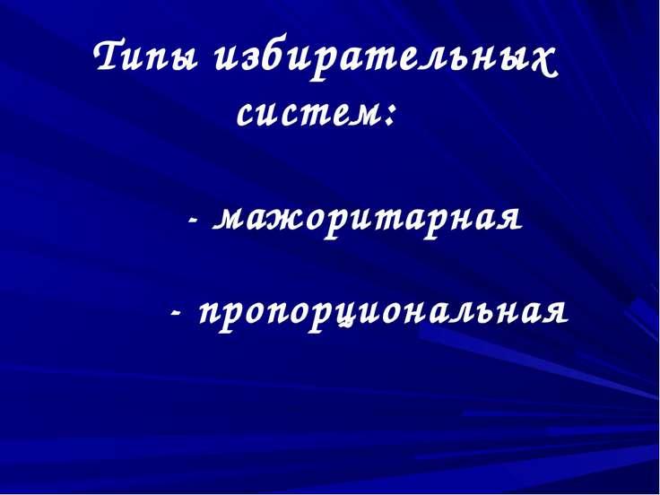 Типы избирательных систем: - мажоритарная - пропорциональная