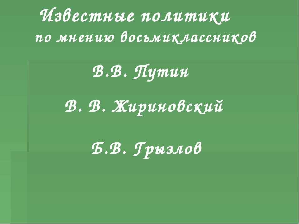 Известные политики по мнению восьмиклассников В.В. Путин В. В. Жириновский Б....