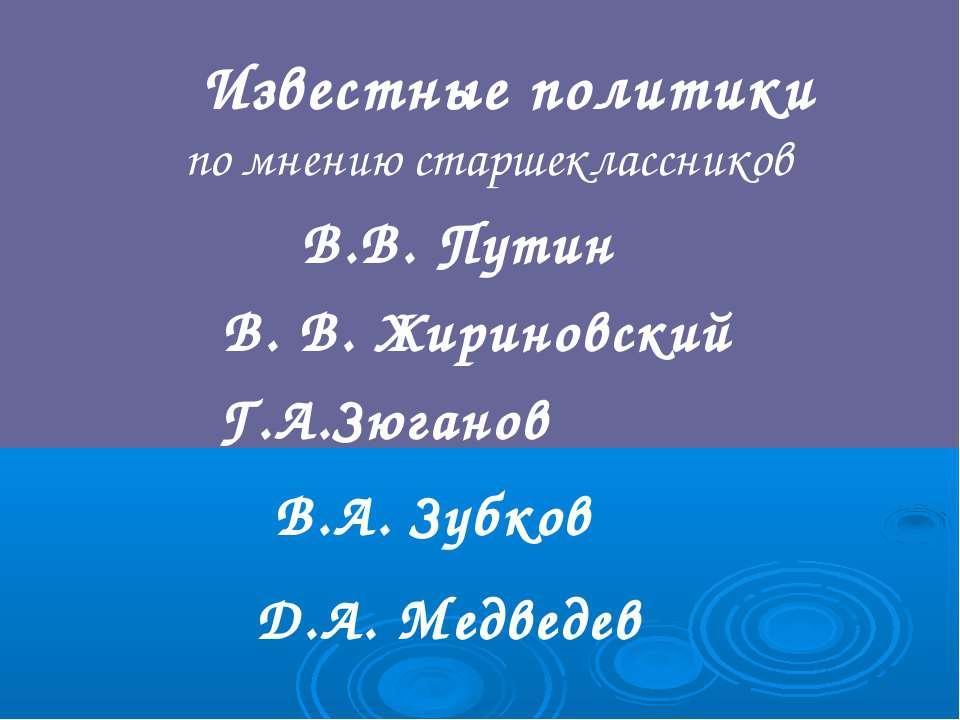 Известные политики по мнению старшеклассников В.В. Путин В. В. Жириновский Г....