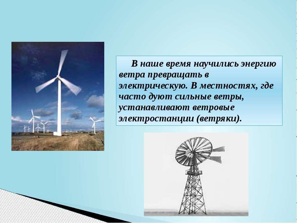 В наше время научились энергию ветра превращать в электрическую. В местностях...