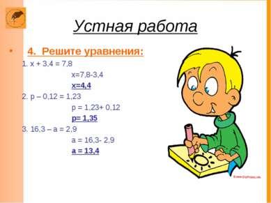Устная работа 4. Решите уравнения: 1. х + 3,4 = 7,8 х=7,8-3,4 х=4,4 2. р – 0,...