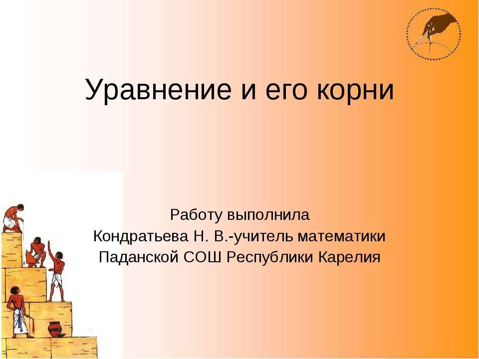 Уравнение и его корни Работу выполнила Кондратьева Н. В.-учитель математики П...