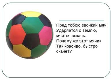 Пред тобою звонкий мяч Ударяется о землю, мчится вскачь. Почему же этот мячик...