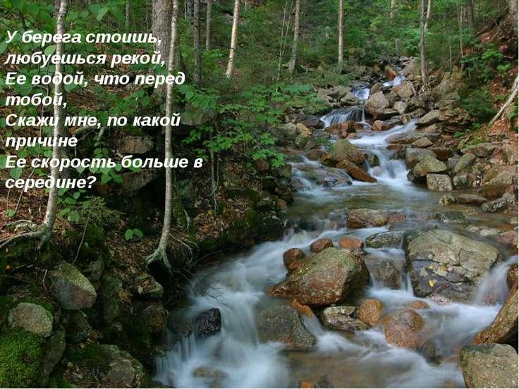 У берега стоишь, любуешься рекой, Ее водой, что перед тобой, Скажи мне, по ка...