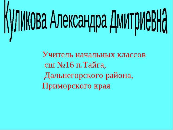 Учитель начальных классов сш №16 п.Тайга, Дальнегорского района, Приморского ...