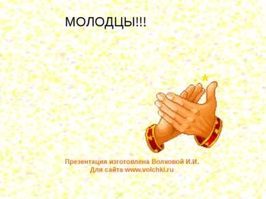 МОЛОДЦЫ!!! Презентация изготовлена Волковой И.И. Для сайта www.volchki.ru