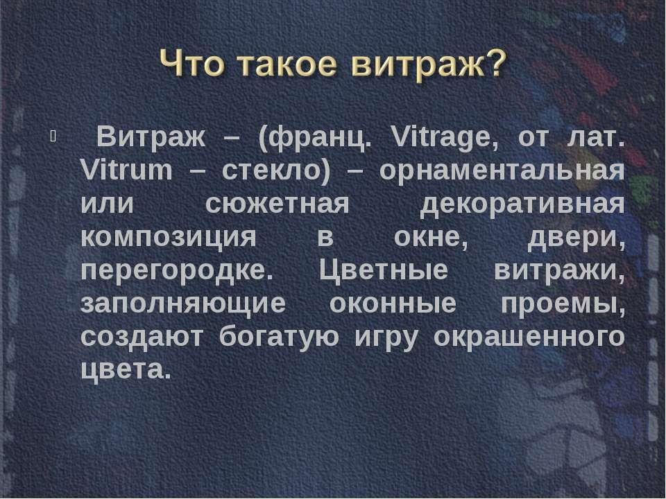 Витраж – (франц. Vitrage, от лат. Vitrum – стекло) – орнаментальная или сюжет...