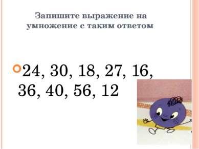 Запишите выражение на умножение с таким ответом 24, 30, 18, 27, 16, 36, 40, 5...