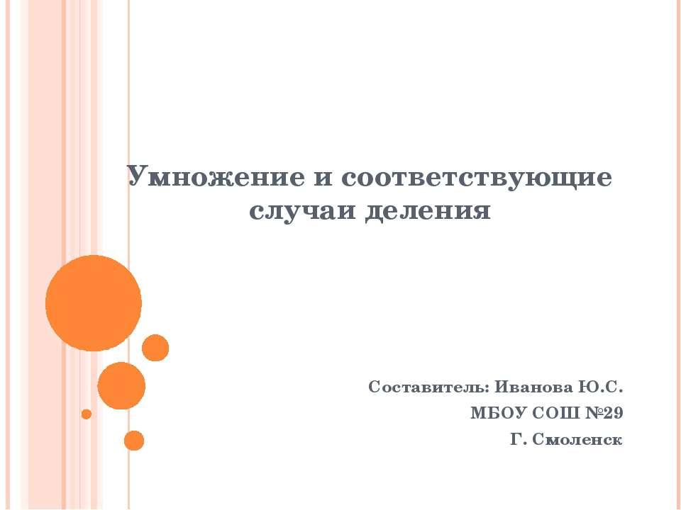 Умножение и соответствующие случаи деления Составитель: Иванова Ю.С. МБОУ СОШ...