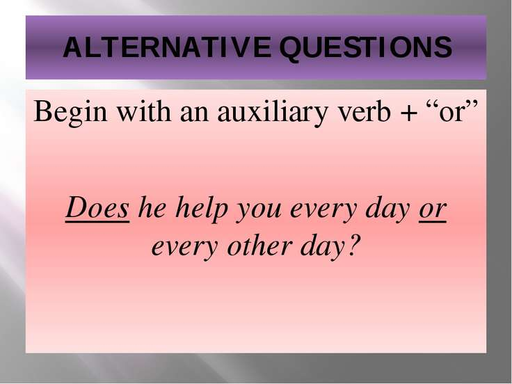 "ALTERNATIVE QUESTIONS Begin with an auxiliary verb + ""or"" Does he help you ev..."