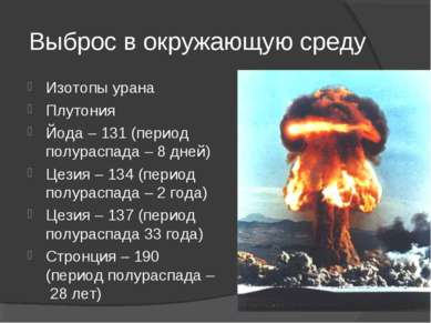 Выброс в окружающую среду Изотопы урана Плутония Йода – 131 (период полураспа...