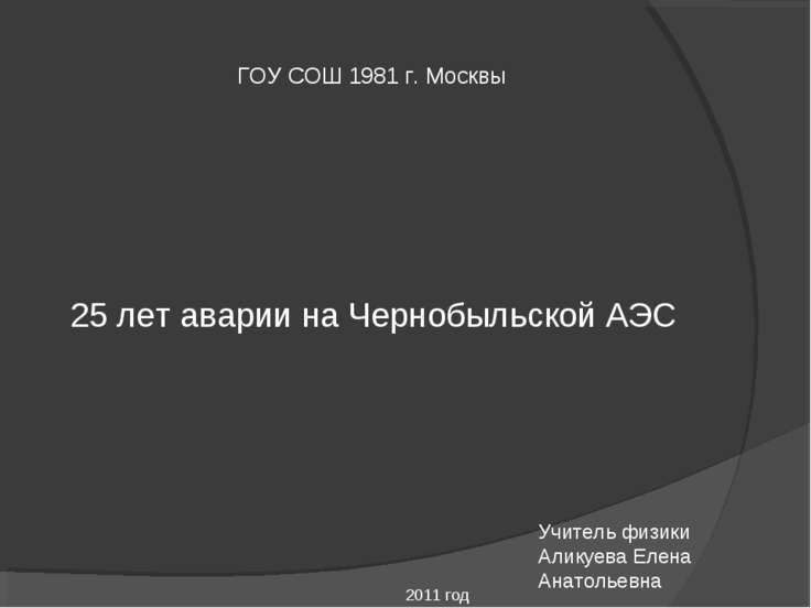 ГОУ СОШ 1981 г. Москвы 25 лет аварии на Чернобыльской АЭС Учитель физики Алик...