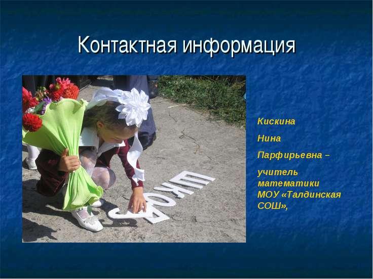 Контактная информация Кискина Нина Парфирьевна – учитель математики МОУ «Талд...