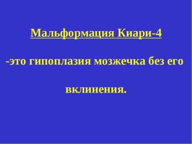 Мальформация Киари-4 -это гипоплазия мозжечка без его вклинения.