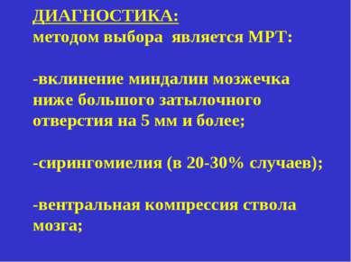 ДИАГНОСТИКА: методом выбора является МРТ: -вклинение миндалин мозжечка ниже б...