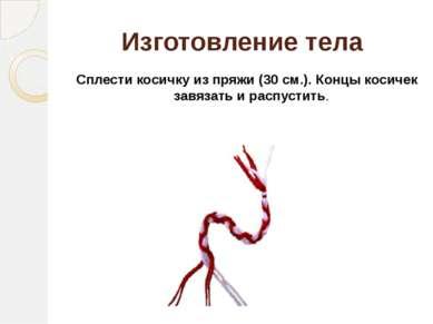 Изготовление тела Сплести косичку из пряжи (30 см.). Концы косичек завязать и...