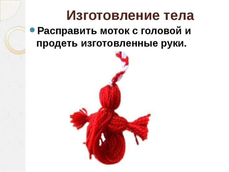 Изготовление тела Расправить моток с головой и продеть изготовленные руки.