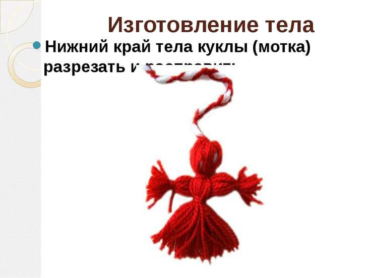 Изготовление тела Нижний край тела куклы (мотка) разрезать и расправить.