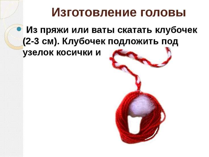Изготовление головы Из пряжи или ваты скатать клубочек (2-3 см). Клубочек по...