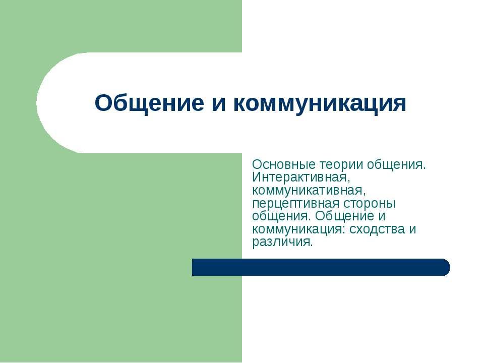 Общение и коммуникация Основные теории общения. Интерактивная, коммуникативна...