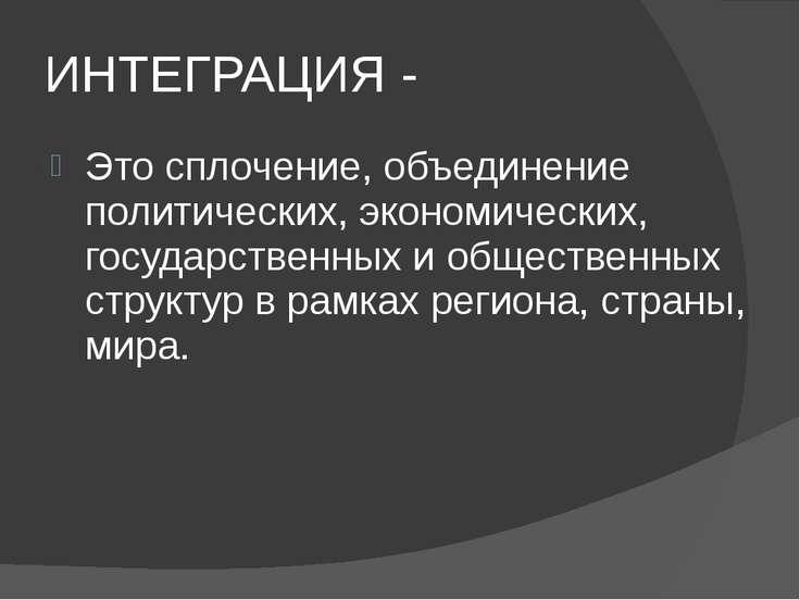 ИНТЕГРАЦИЯ - Это сплочение, объединение политических, экономических, государс...