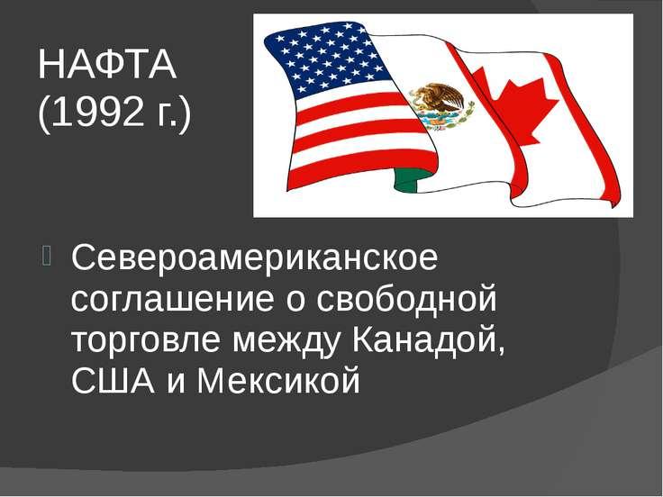 НАФТА (1992 г.) Североамериканское соглашение о свободной торговле между Кана...