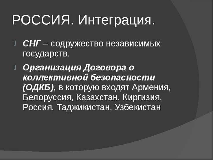 РОССИЯ. Интеграция. СНГ – содружество независимых государств. Организация Дог...