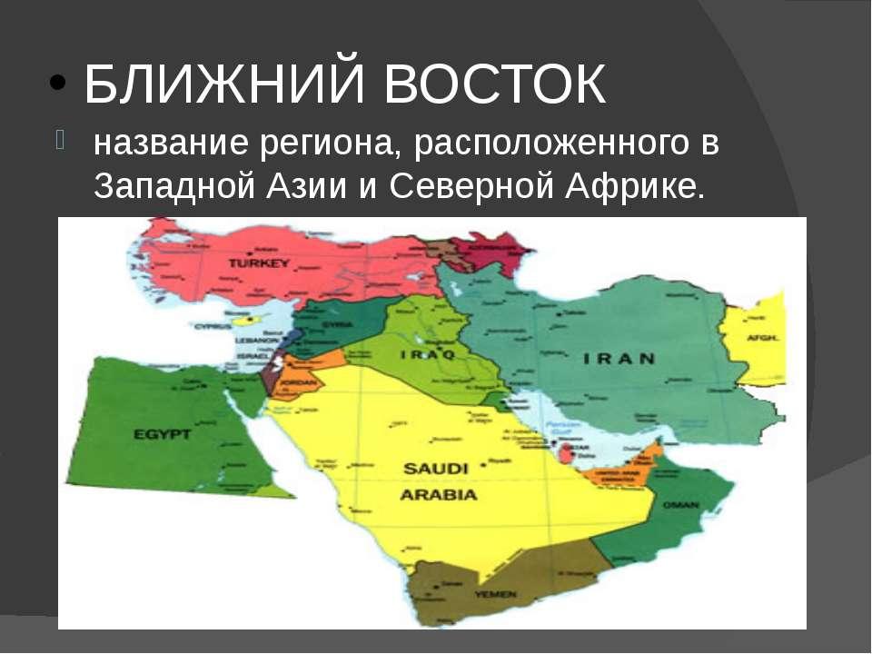 БЛИЖНИЙ ВОСТОК название региона, расположенного в Западной Азии и Северной Аф...