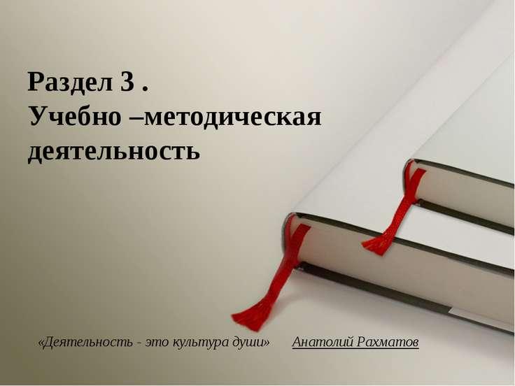 «Деятельность - это культура души» Анатолий Рахматов Раздел 3 . Учебно –метод...