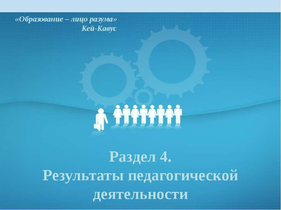 «Образование – лицо разума» Кей-Кавус Раздел 4. Результаты педагогической дея...