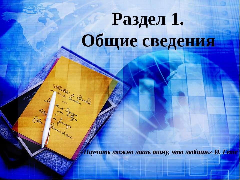 Раздел 1. Общие сведения «Научить можно лишь тому, что любишь» И. Гете