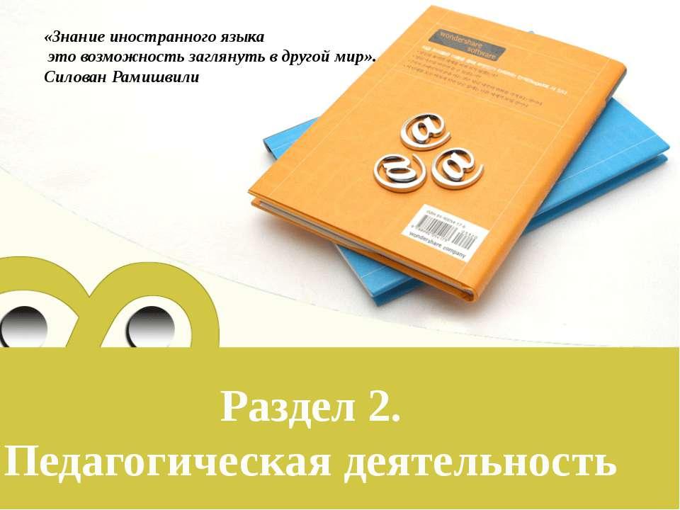 Раздел 2. Педагогическая деятельность  «Знание иностранного языка это ...