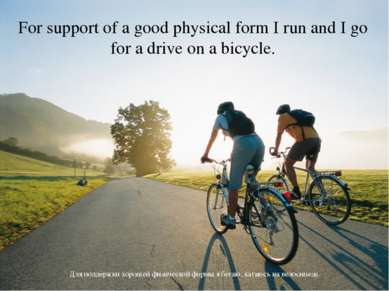 For support of a good physical form I run and I go for a drive on a bicycle. ...