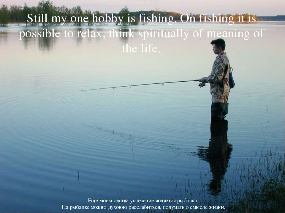 Still my one hobby is fishing. On fishing it is possible to relax, think spir...