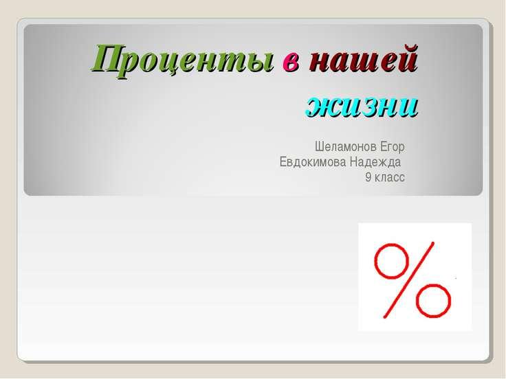 Проценты в нашей жизни Шеламонов Егор Евдокимова Надежда 9 класс