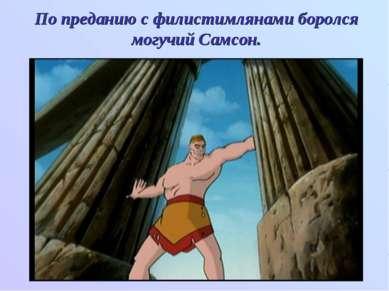 По преданию с филистимлянами боролся могучий Самсон.