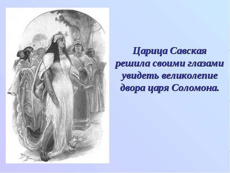 Царица Савская решила своими глазами увидеть великолепие двора царя Соломона.