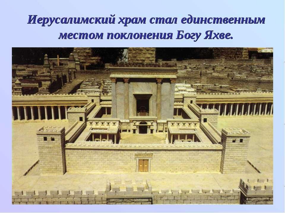 Иерусалимский храм стал единственным местом поклонения Богу Яхве.
