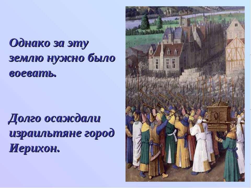 Однако за эту землю нужно было воевать. Долго осаждали израильтяне город Иери...